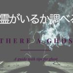 霊がいるかどうか調べる方法