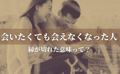 【会いたくても会えなくなった人】縁が切れた意味、その縁は戻る?